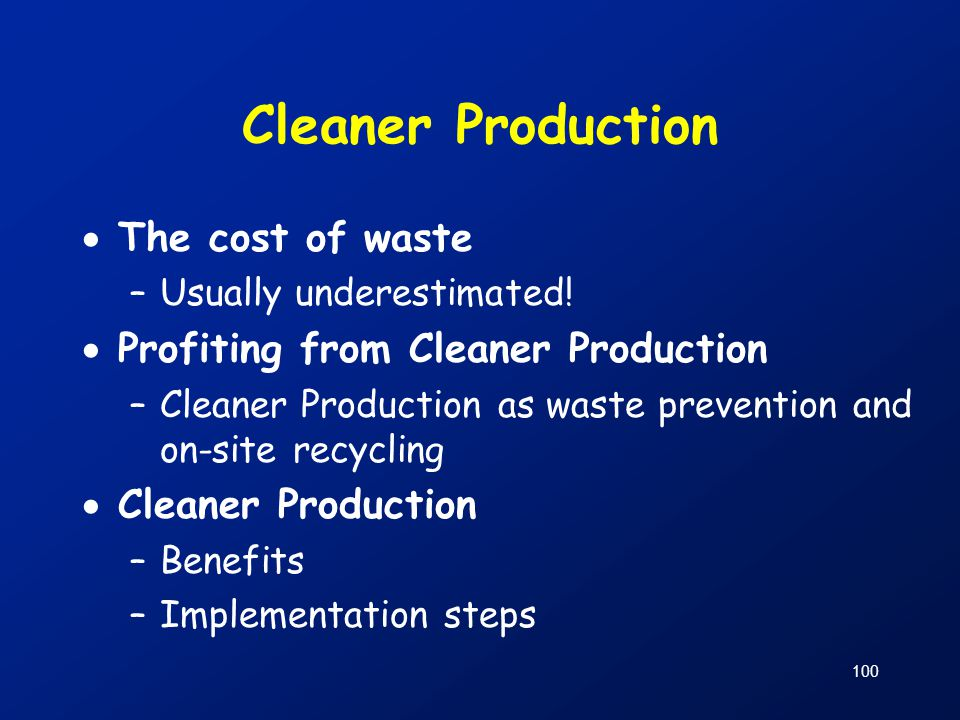 100 Cleaner Production  The cost of waste –Usually underestimated!  Profiting from Cleaner Production –Cleaner Production as waste prevention and on