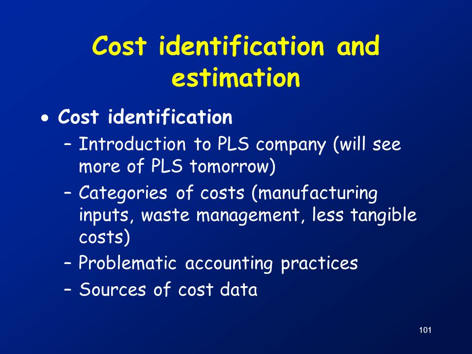 101 Cost identification and estimation  Cost identification –Introduction to PLS company (will see more of PLS tomorrow) –Categories of costs (manufa