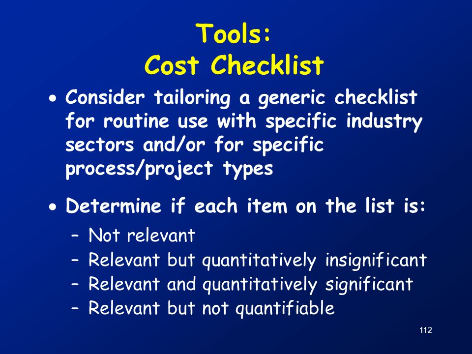 112 Tools: Cost Checklist  Consider tailoring a generic checklist for routine use with specific industry sectors and/or for specific process/project