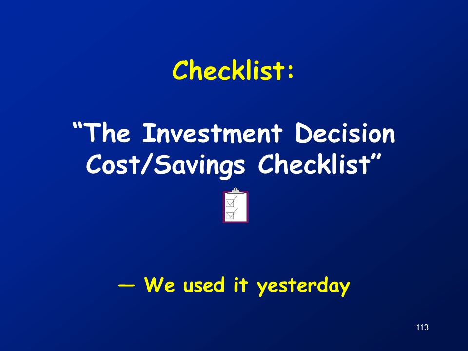 """113 Checklist: """"The Investment Decision Cost/Savings Checklist"""" — We used it yesterday"""