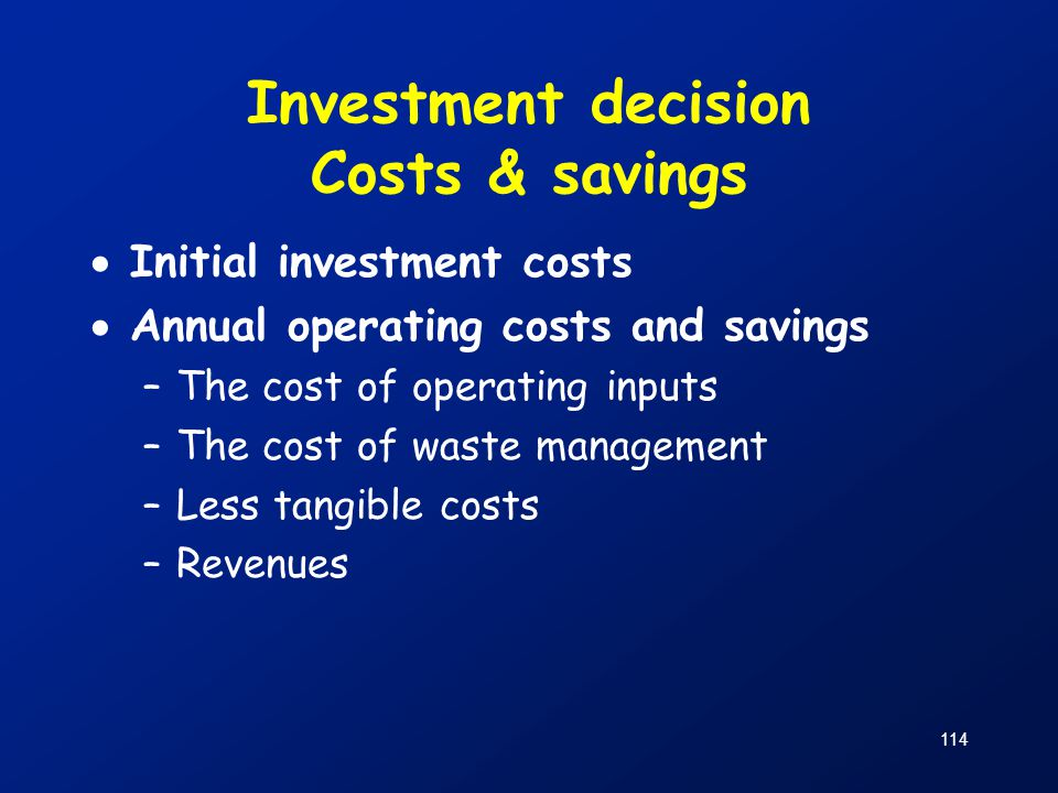114 Investment decision Costs & savings  Initial investment costs  Annual operating costs and savings –The cost of operating inputs –The cost of was