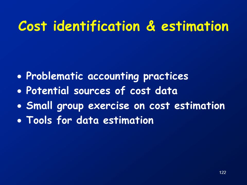 122 Cost identification & estimation  Problematic accounting practices  Potential sources of cost data  Small group exercise on cost estimation  T