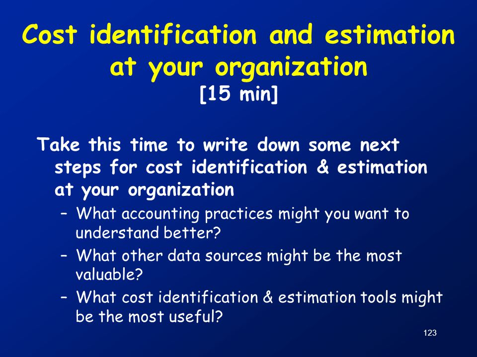 123 Cost identification and estimation at your organization [15 min] Take this time to write down some next steps for cost identification & estimation