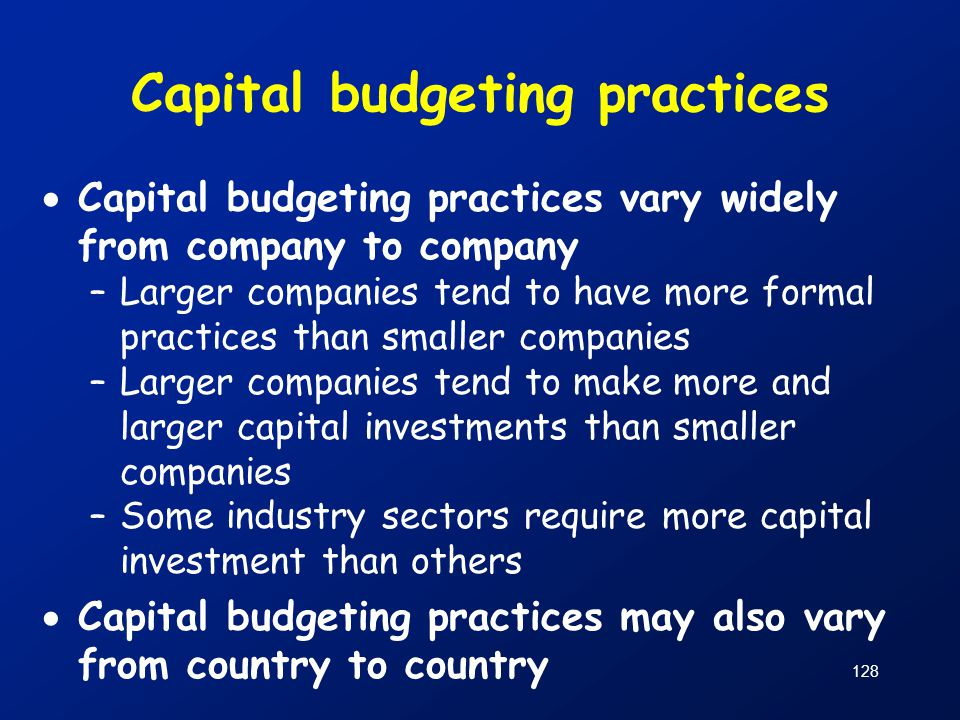 128 Capital budgeting practices  Capital budgeting practices vary widely from company to company –Larger companies tend to have more formal practices