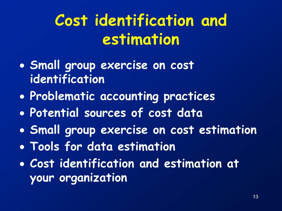 13 Cost identification and estimation  Small group exercise on cost identification  Problematic accounting practices  Potential sources of cost dat