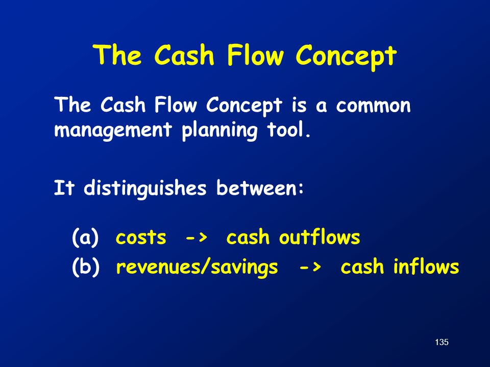 The Cash Flow Concept The Cash Flow Concept is a common management planning tool. It distinguishes between: (a) costs -> cash outflows (b) revenues/sa