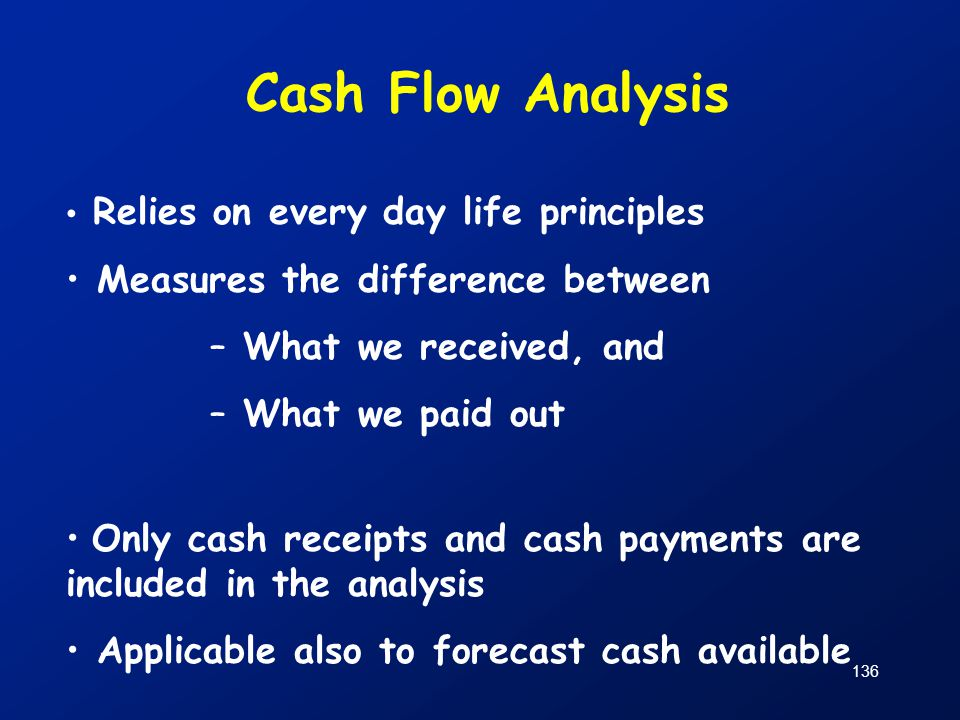 136 Cash Flow Analysis Relies on every day life principles Measures the difference between – What we received, and – What we paid out Only cash receip
