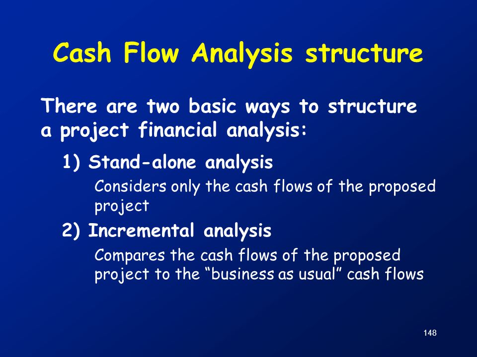 Cash Flow Analysis structure There are two basic ways to structure a project financial analysis: 1)Stand-alone analysis Considers only the cash flows