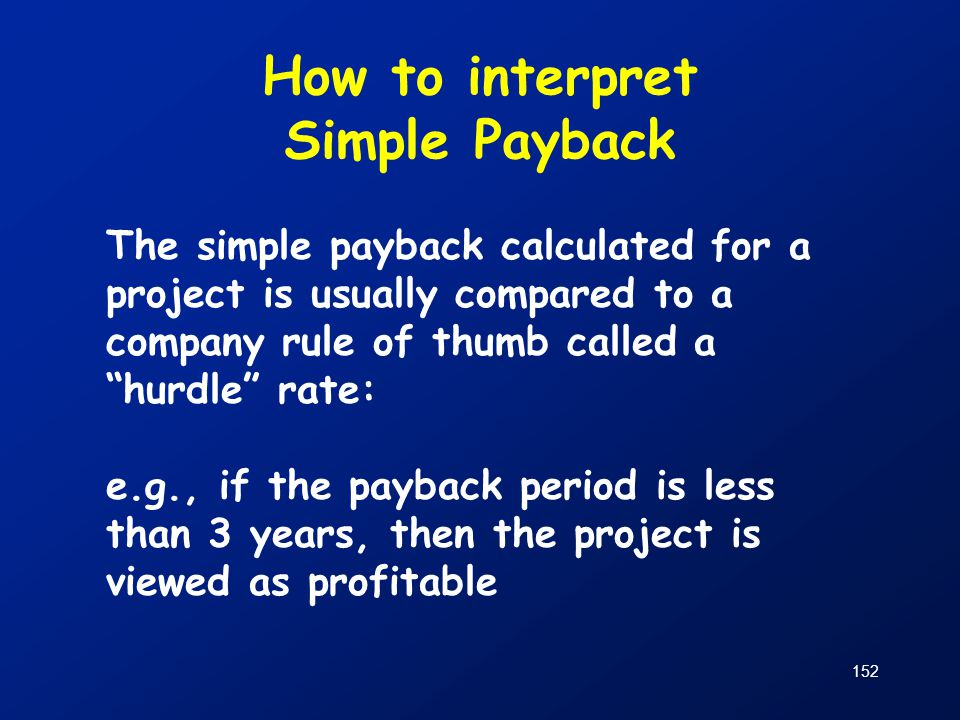 """How to interpret Simple Payback The simple payback calculated for a project is usually compared to a company rule of thumb called a """"hurdle"""" rate: e.g"""