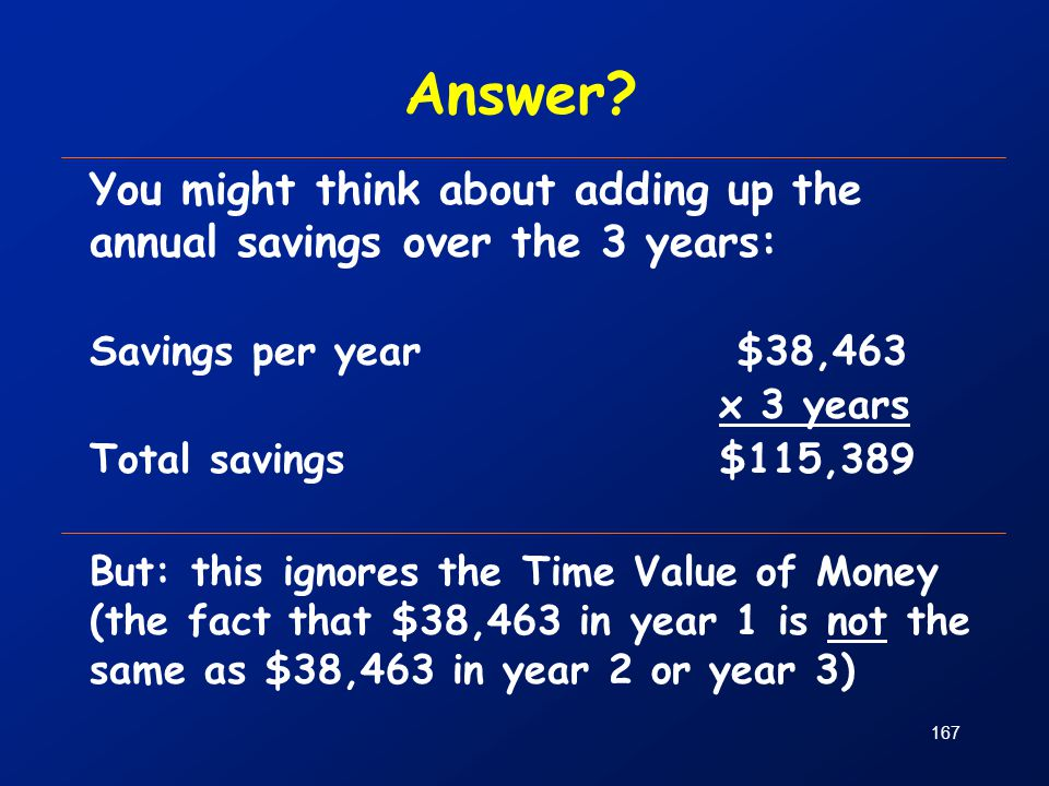 167 You might think about adding up the annual savings over the 3 years: Savings per year $38,463 x 3 years Total savings $115,389 But: this ignores t