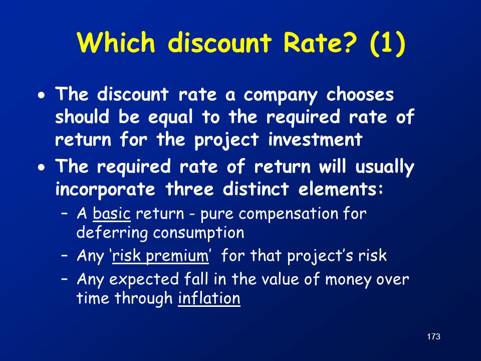 173 Which discount Rate? (1)  The discount rate a company chooses should be equal to the required rate of return for the project investment  The req