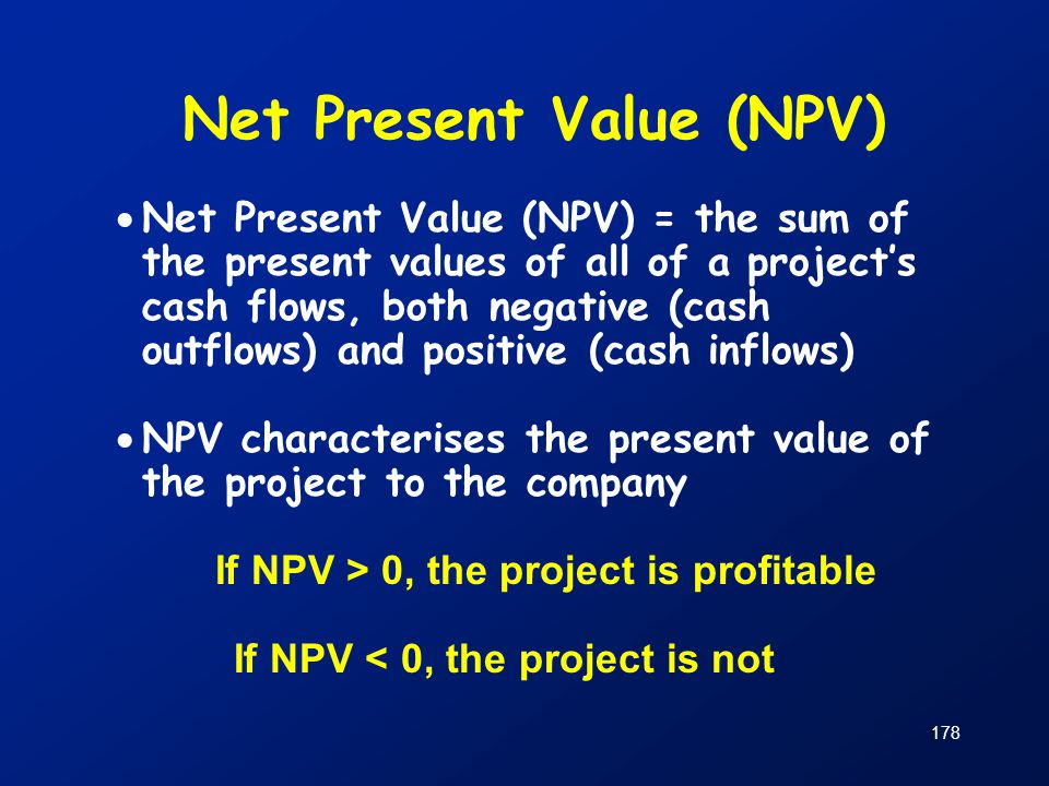 178 Net Present Value (NPV)  Net Present Value (NPV) = the sum of the present values of all of a project's cash flows, both negative (cash outflows)