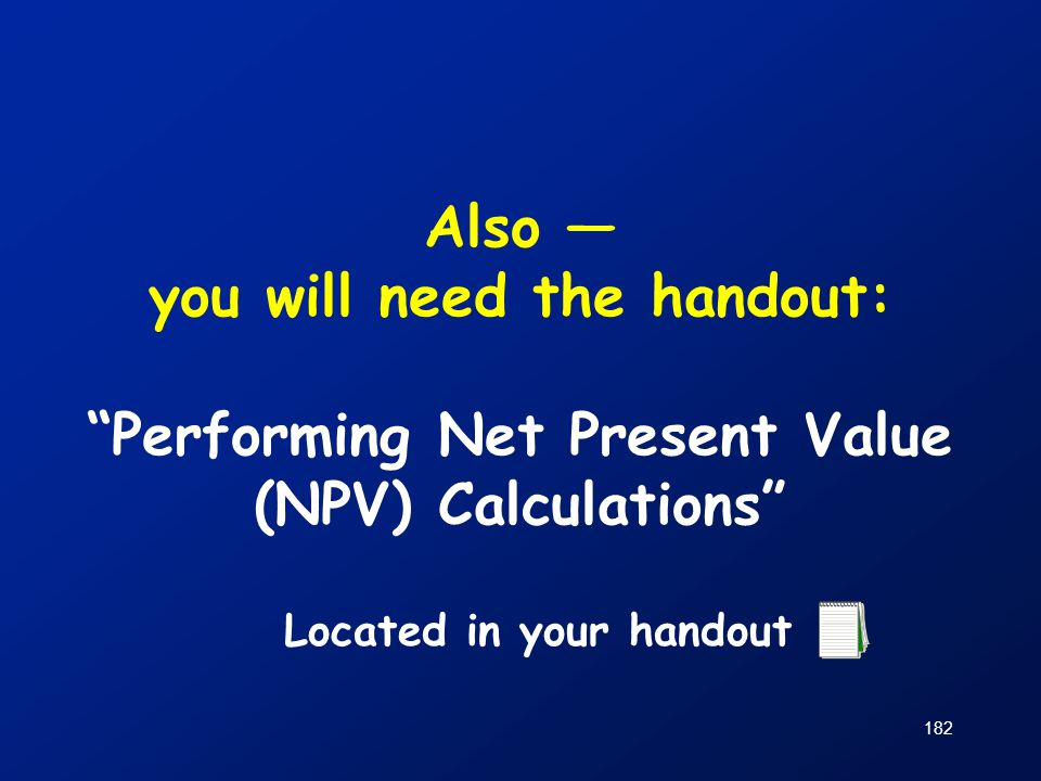 """182 Also — you will need the handout: """"Performing Net Present Value (NPV) Calculations"""" Located in your handout"""