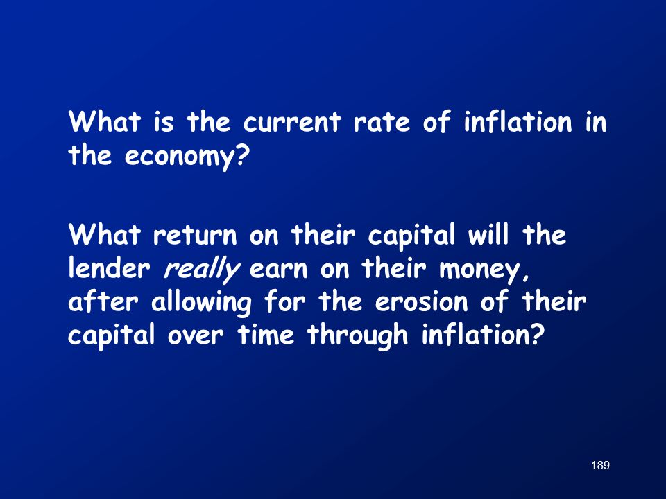 189 What is the current rate of inflation in the economy? What return on their capital will the lender really earn on their money, after allowing for