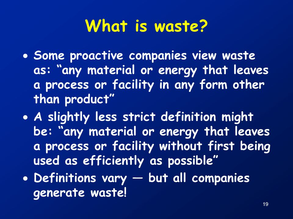 """19 What is waste?  Some proactive companies view waste as: """"any material or energy that leaves a process or facility in any form other than product"""""""