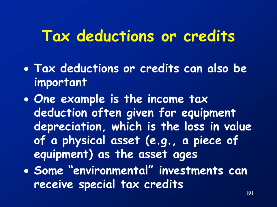 Tax deductions or credits  Tax deductions or credits can also be important  One example is the income tax deduction often given for equipment deprec
