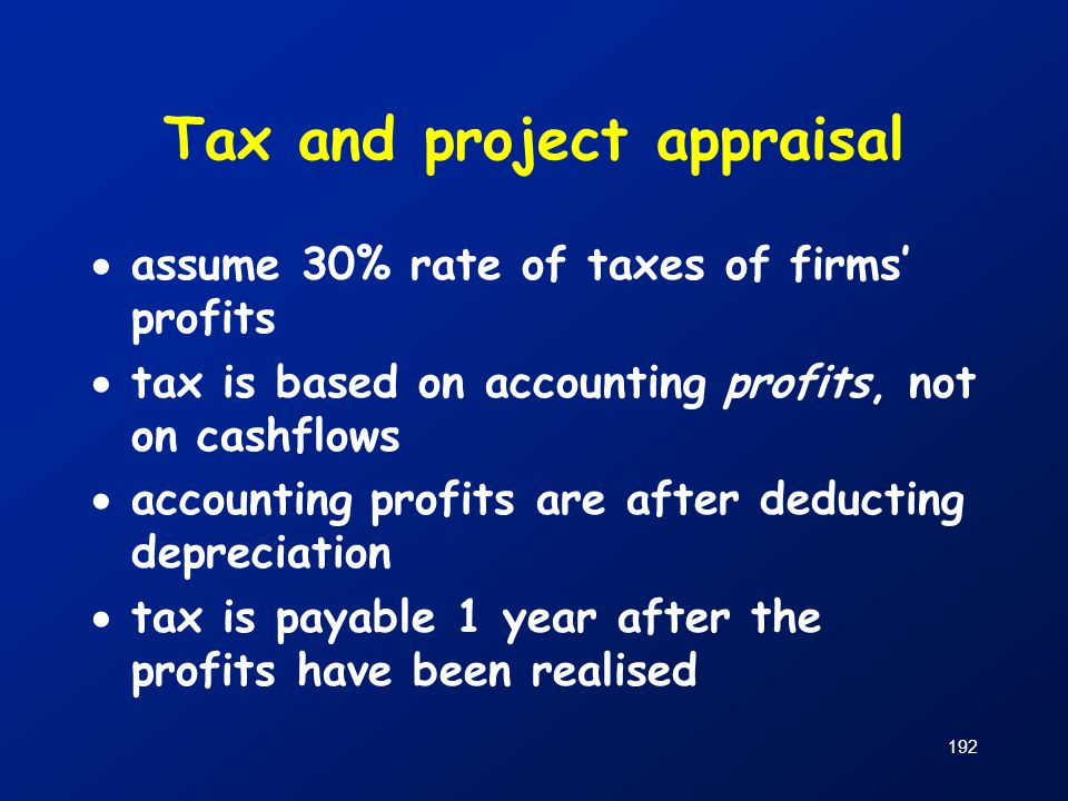 192 Tax and project appraisal  assume 30% rate of taxes of firms' profits  tax is based on accounting profits, not on cashflows  accounting profits