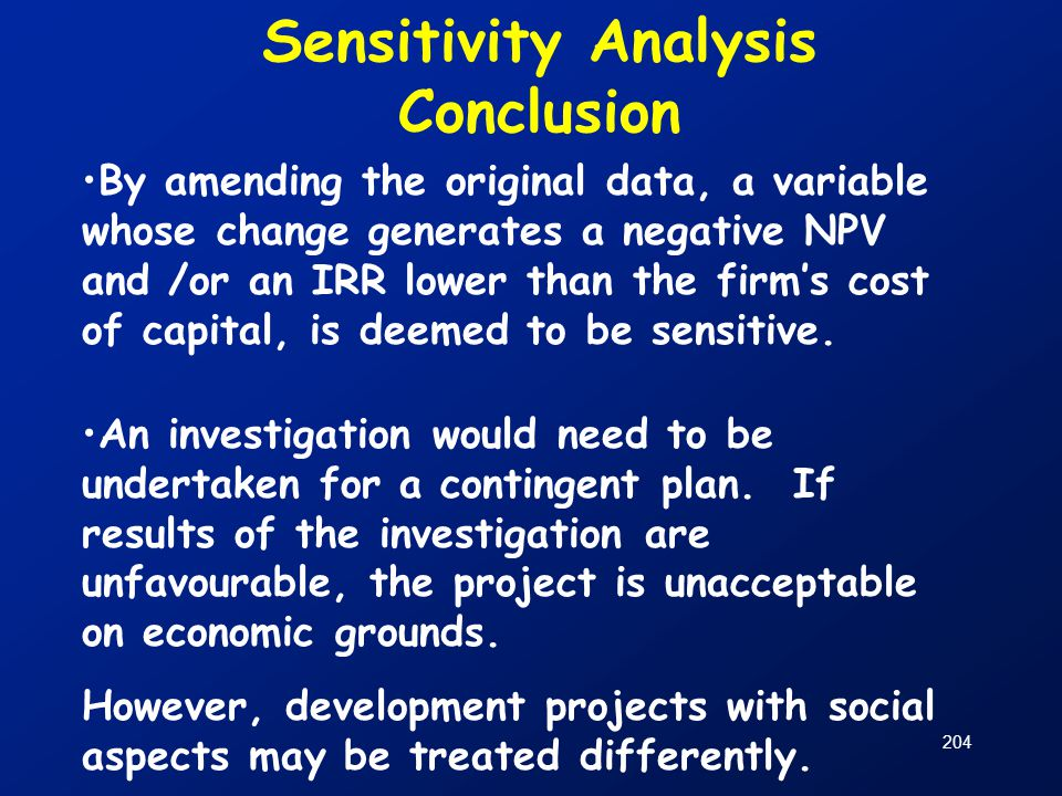 204 Sensitivity Analysis Conclusion By amending the original data, a variable whose change generates a negative NPV and /or an IRR lower than the firm