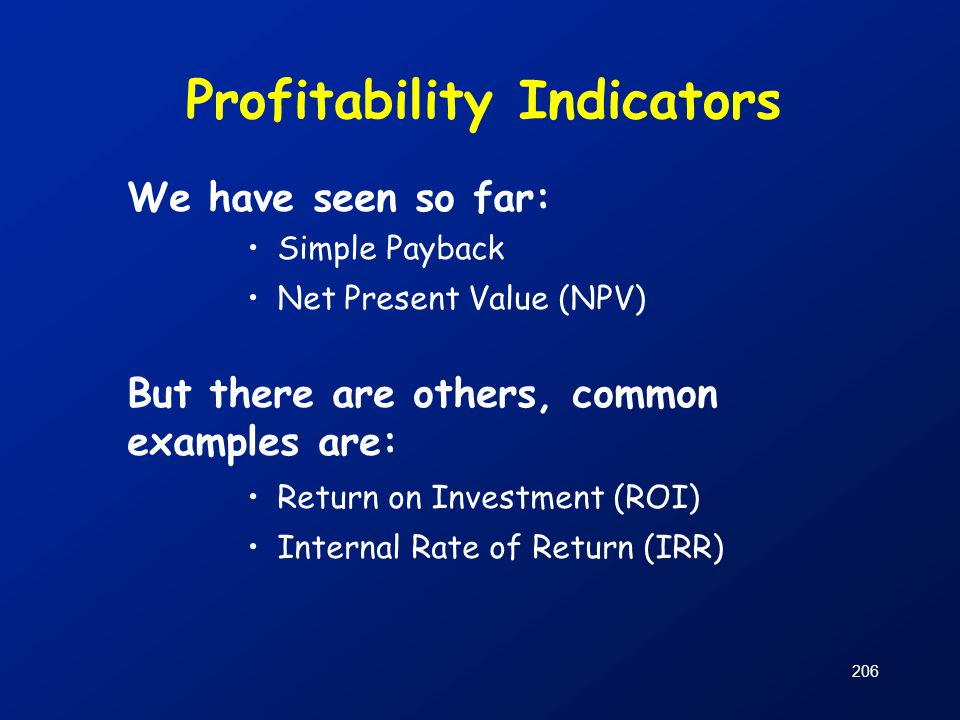 Profitability Indicators We have seen so far: Simple Payback Net Present Value (NPV) But there are others, common examples are: Return on Investment (