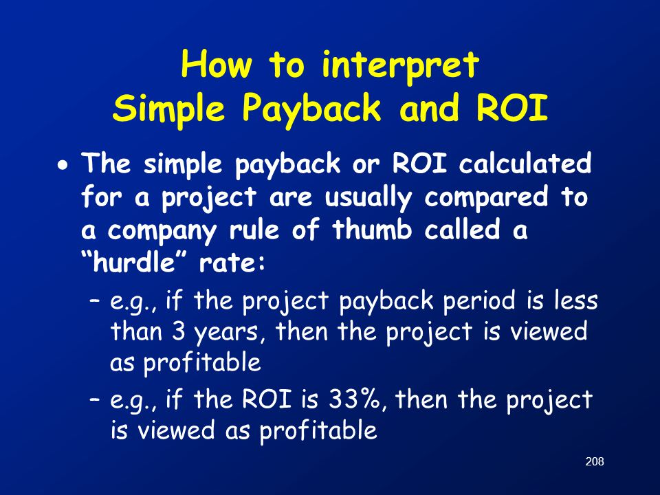 How to interpret Simple Payback and ROI  The simple payback or ROI calculated for a project are usually compared to a company rule of thumb called a