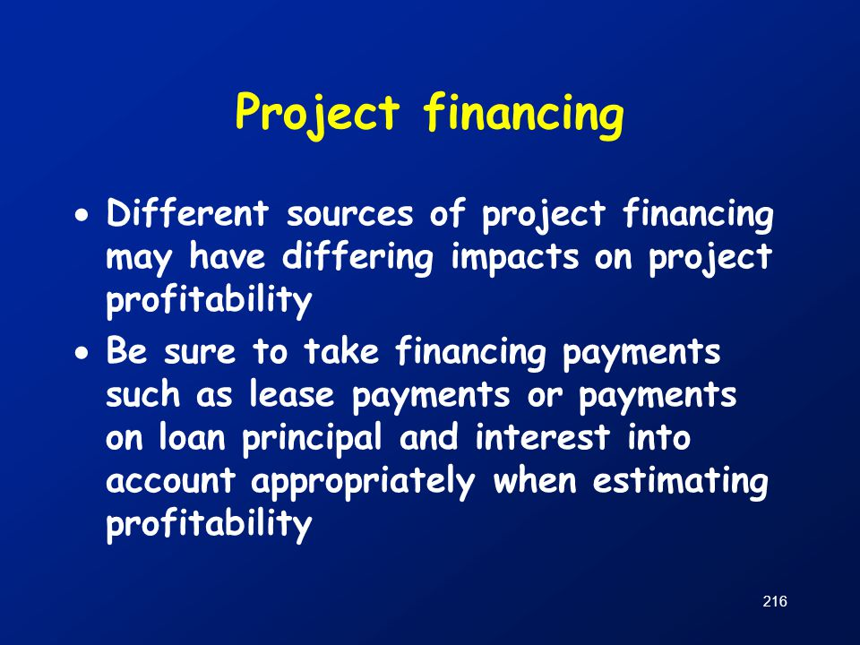 Project financing  Different sources of project financing may have differing impacts on project profitability  Be sure to take financing payments su