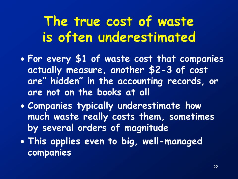 """22 The true cost of waste is often underestimated  For every $1 of waste cost that companies actually measure, another $2-3 of cost are"""" hidden"""" in t"""