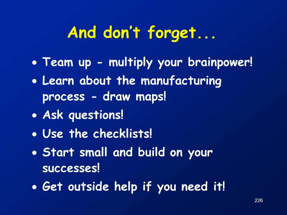 226 And don't forget...  Team up - multiply your brainpower!  Learn about the manufacturing process - draw maps!  Ask questions!  Use the checklis