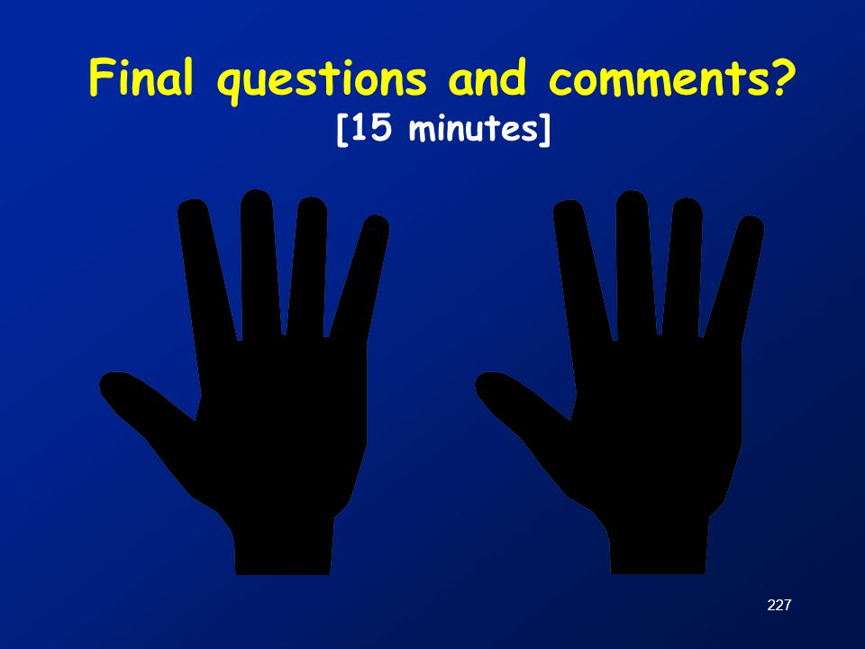 227 Final questions and comments? [15 minutes]