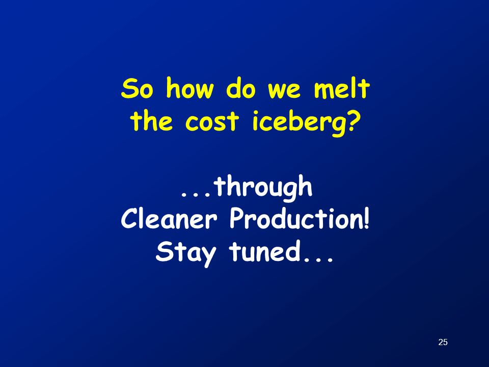 25 So how do we melt the cost iceberg?...through Cleaner Production! Stay tuned...