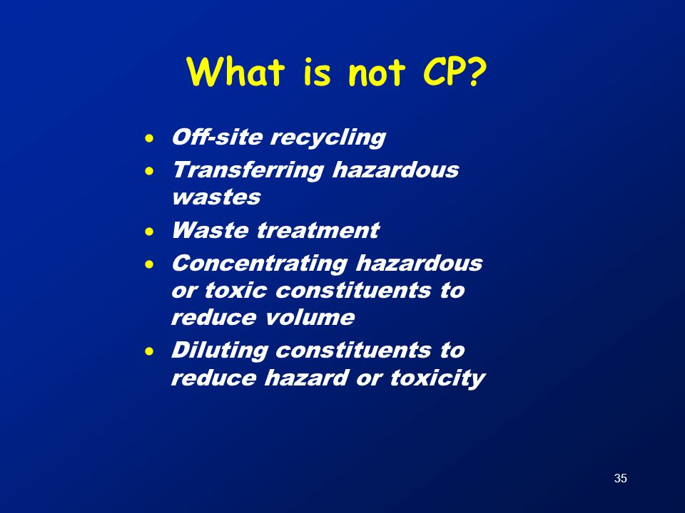 35 What is not CP?  Off-site recycling  Transferring hazardous wastes  Waste treatment  Concentrating hazardous or toxic constituents to reduce vo