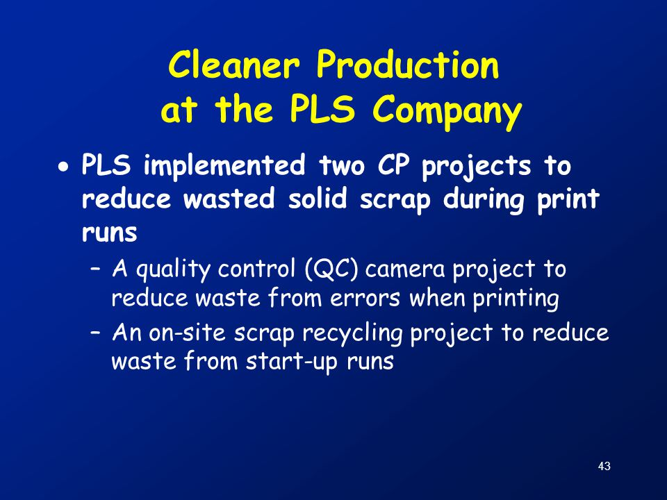 43 Cleaner Production at the PLS Company  PLS implemented two CP projects to reduce wasted solid scrap during print runs –A quality control (QC) came