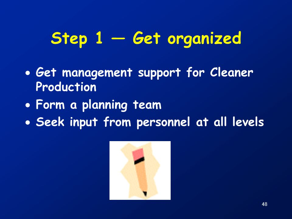 48 Step 1 — Get organized  Get management support for Cleaner Production  Form a planning team  Seek input from personnel at all levels