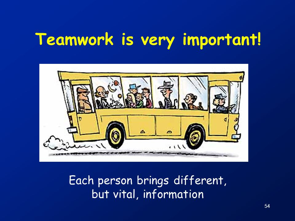 54 Teamwork is very important! Each person brings different, but vital, information