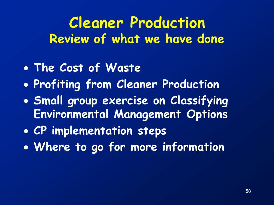 58 Cleaner Production Review of what we have done  The Cost of Waste  Profiting from Cleaner Production  Small group exercise on Classifying Enviro