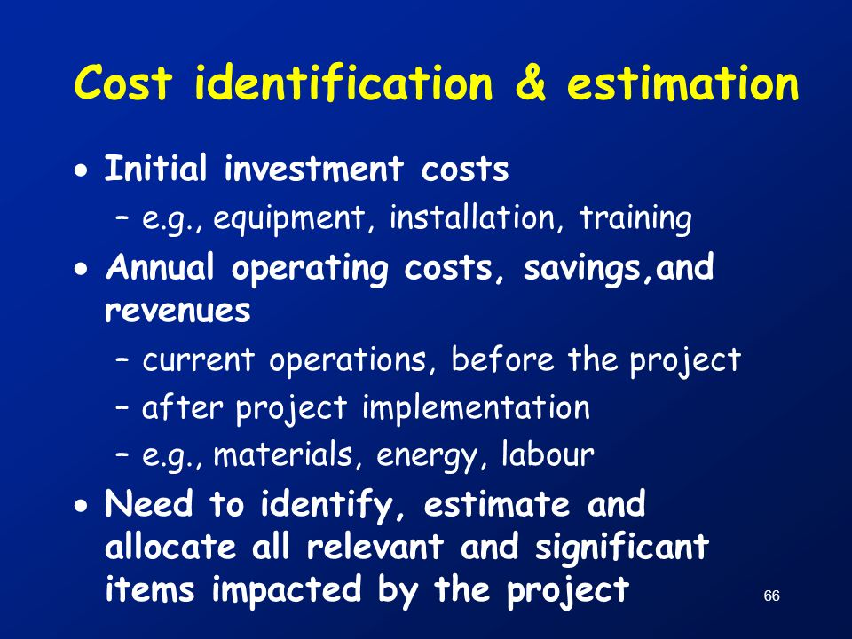 66 Cost identification & estimation  Initial investment costs –e.g., equipment, installation, training  Annual operating costs, savings,and revenues