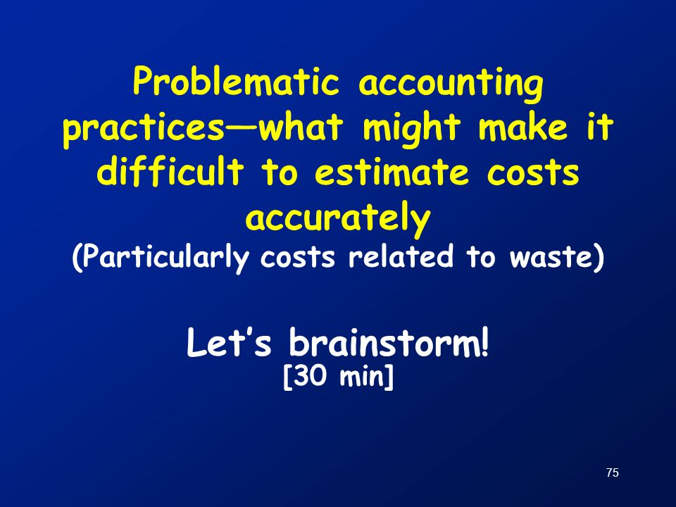 75 Problematic accounting practices—what might make it difficult to estimate costs accurately (Particularly costs related to waste) Let's brainstorm!