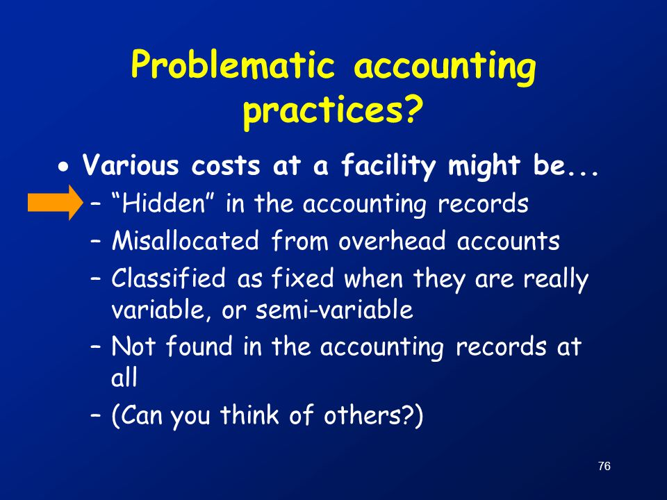 """76 Problematic accounting practices?  Various costs at a facility might be... –""""Hidden"""" in the accounting records –Misallocated from overhead account"""