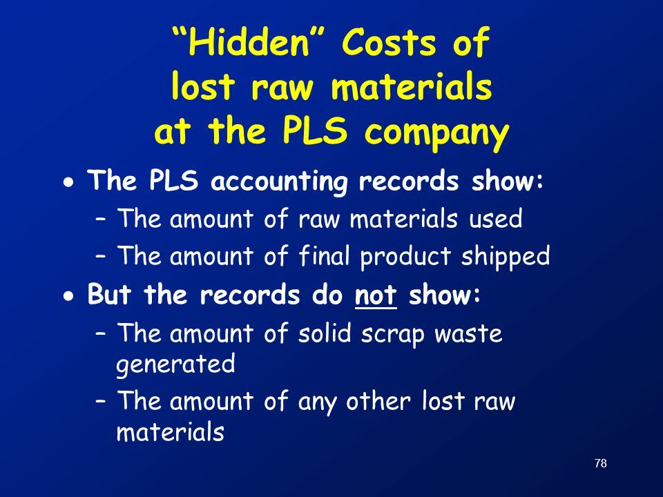 """78 """"Hidden"""" Costs of lost raw materials at the PLS company  The PLS accounting records show: –The amount of raw materials used –The amount of final p"""