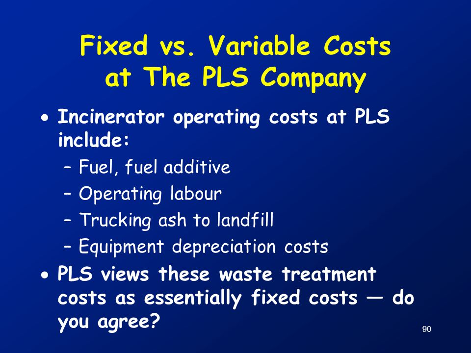 90 Fixed vs. Variable Costs at The PLS Company  Incinerator operating costs at PLS include: –Fuel, fuel additive –Operating labour –Trucking ash to l