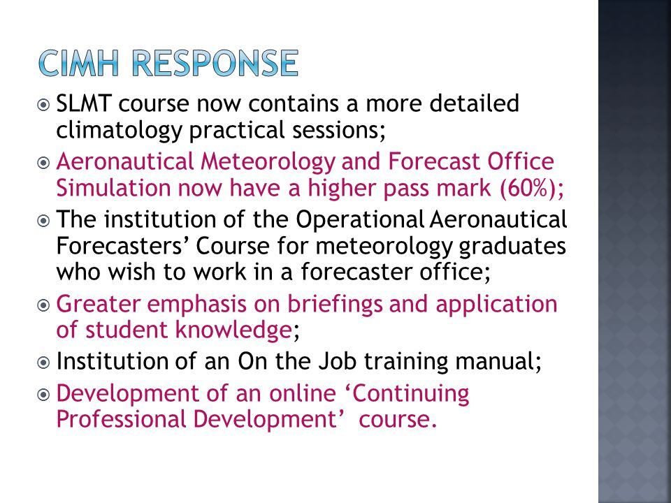  SLMT course now contains a more detailed climatology practical sessions;  Aeronautical Meteorology and Forecast Office Simulation now have a higher pass mark (60%);  The institution of the Operational Aeronautical Forecasters' Course for meteorology graduates who wish to work in a forecaster office;  Greater emphasis on briefings and application of student knowledge;  Institution of an On the Job training manual;  Development of an online 'Continuing Professional Development' course.