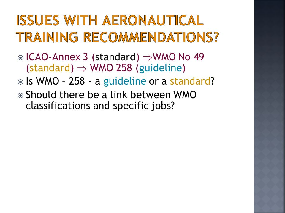  ICAO-Annex 3 (standard)  WMO No 49 (standard)  WMO 258 (guideline)  Is WMO – 258 - a guideline or a standard?  Should there be a link between WM