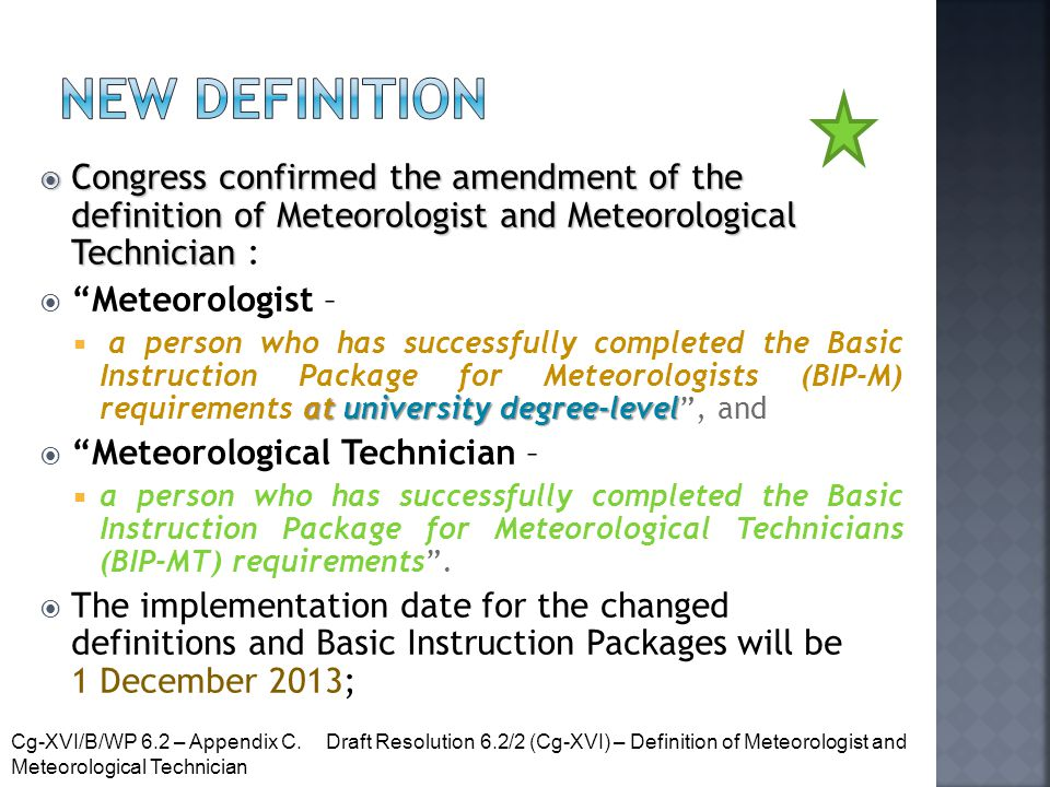  Congress confirmed the amendment of the definition of Meteorologist and Meteorological Technician  Congress confirmed the amendment of the definition of Meteorologist and Meteorological Technician :  Meteorologist – at university degree-level  a person who has successfully completed the Basic Instruction Package for Meteorologists (BIP-M) requirements at university degree-level , and  Meteorological Technician –  a person who has successfully completed the Basic Instruction Package for Meteorological Technicians (BIP-MT) requirements .