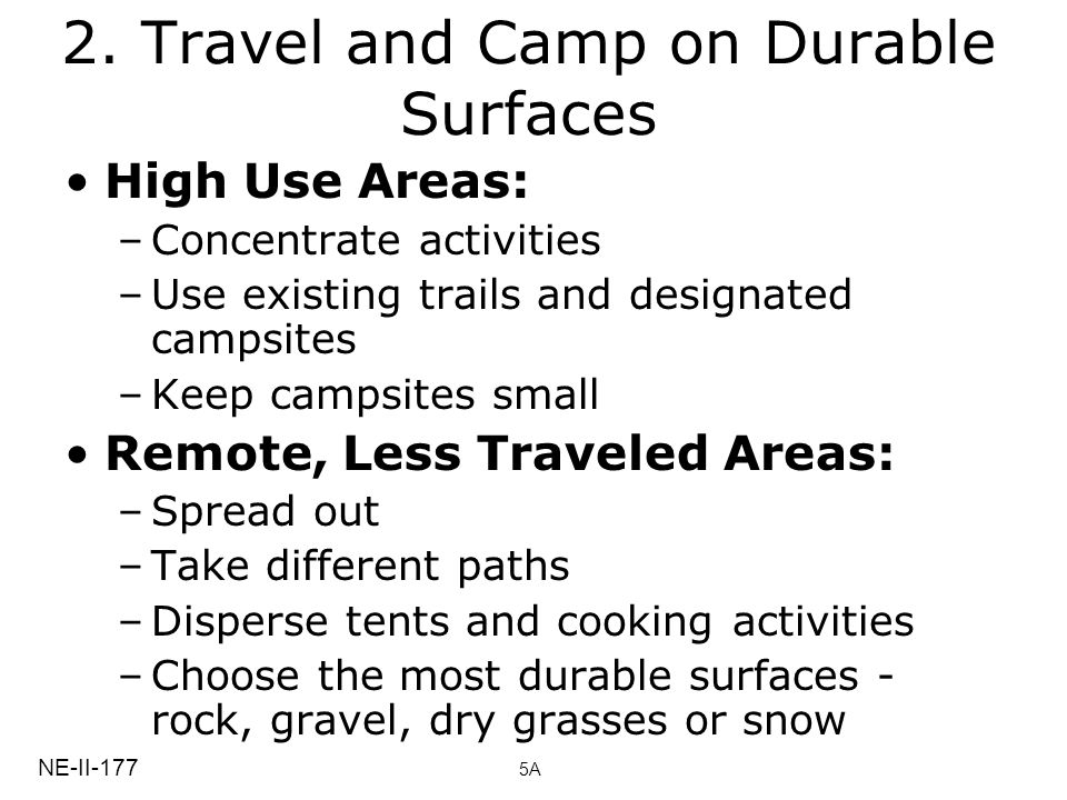 2. Travel and Camp on Durable Surfaces High Use Areas: –Concentrate activities –Use existing trails and designated campsites –Keep campsites small Rem