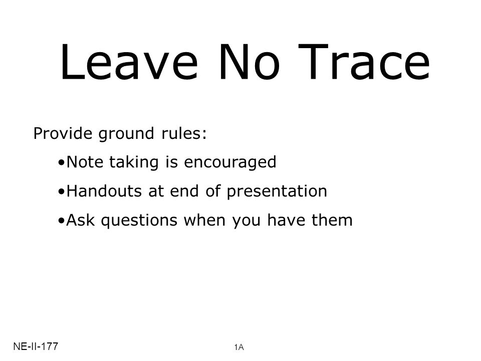 Leave No Trace Provide ground rules: Note taking is encouraged Handouts at end of presentation Ask questions when you have them NE-II-177 1A