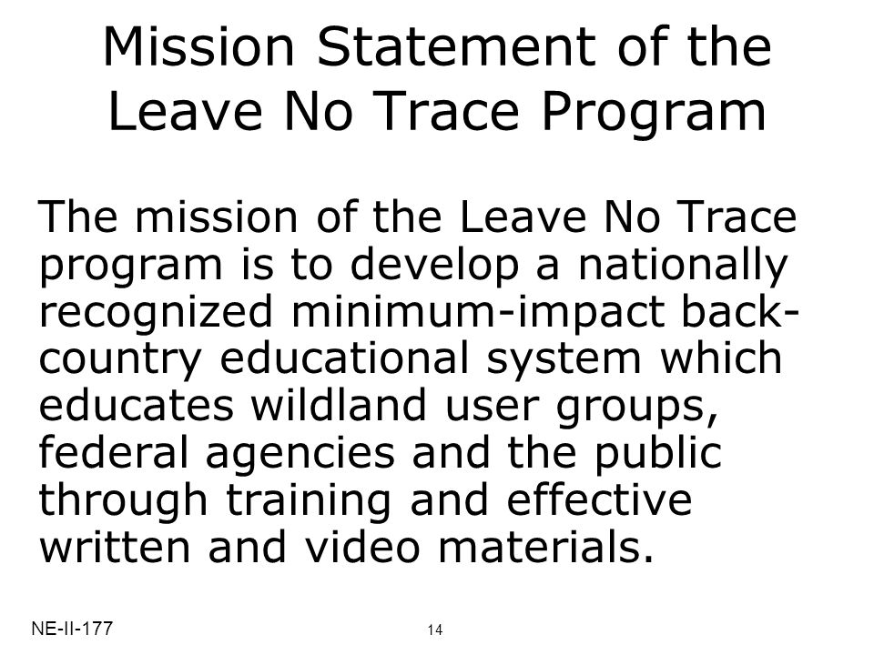 Mission Statement of the Leave No Trace Program The mission of the Leave No Trace program is to develop a nationally recognized minimum-impact back- country educational system which educates wildland user groups, federal agencies and the public through training and effective written and video materials.