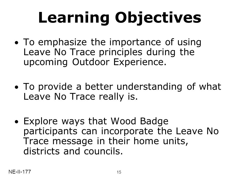 Learning Objectives To emphasize the importance of using Leave No Trace principles during the upcoming Outdoor Experience.