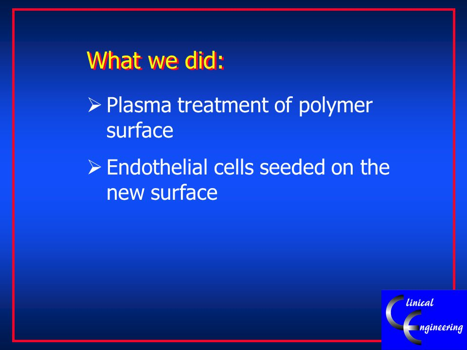What we did:  Plasma treatment of polymer surface  Endothelial cells seeded on the new surface