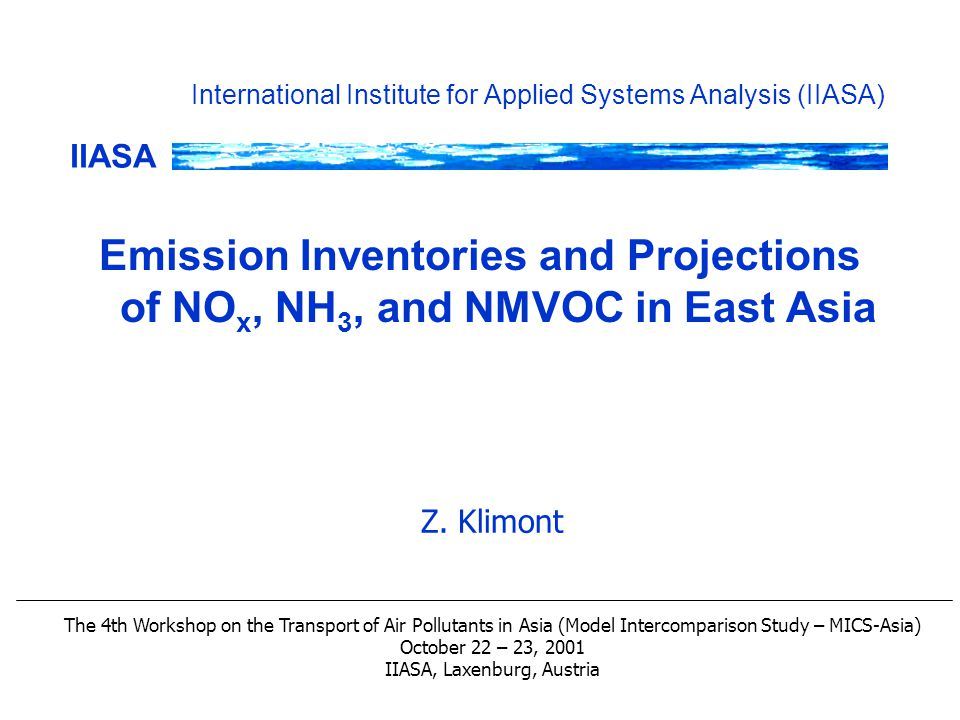 IIASA International Institute for Applied Systems Analysis (IIASA) Emission Inventories and Projections of NO x, NH 3, and NMVOC in East Asia Z.