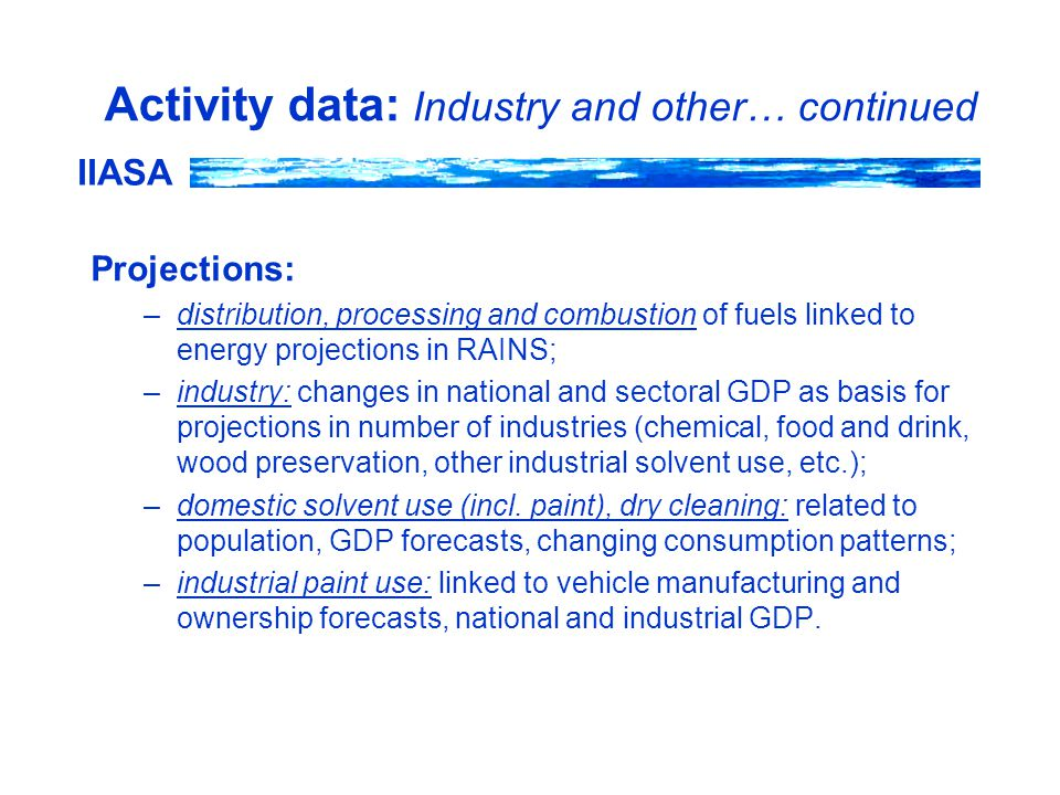 IIASA Activity data: Industry and other… continued Projections: –distribution, processing and combustion of fuels linked to energy projections in RAINS; –industry: changes in national and sectoral GDP as basis for projections in number of industries (chemical, food and drink, wood preservation, other industrial solvent use, etc.); –domestic solvent use (incl.