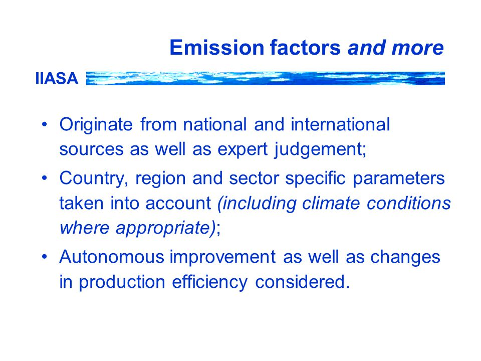 IIASA Emission factors and more Originate from national and international sources as well as expert judgement; Country, region and sector specific parameters taken into account (including climate conditions where appropriate); Autonomous improvement as well as changes in production efficiency considered.